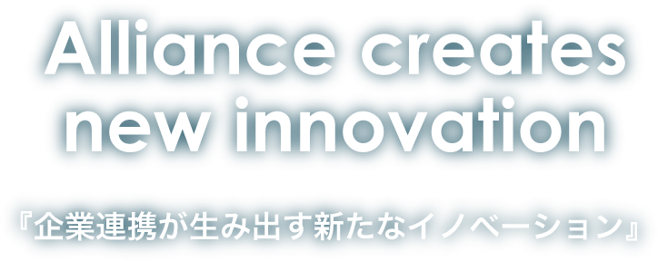 Alliance Creates new innovation 企業連携が生み出す新たなイノベーション